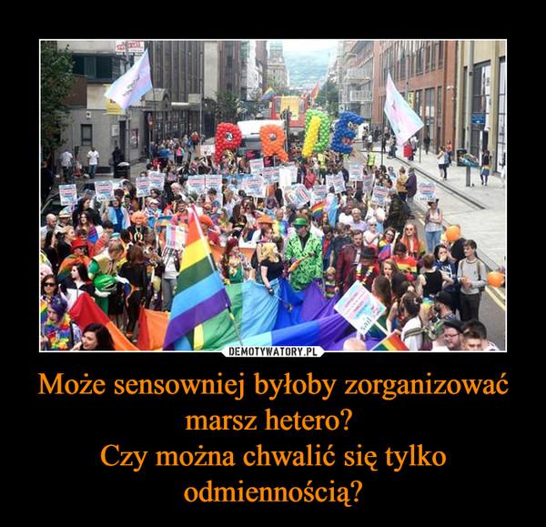 Może sensowniej byłoby zorganizować marsz hetero? Czy można chwalić się tylko odmiennością? –