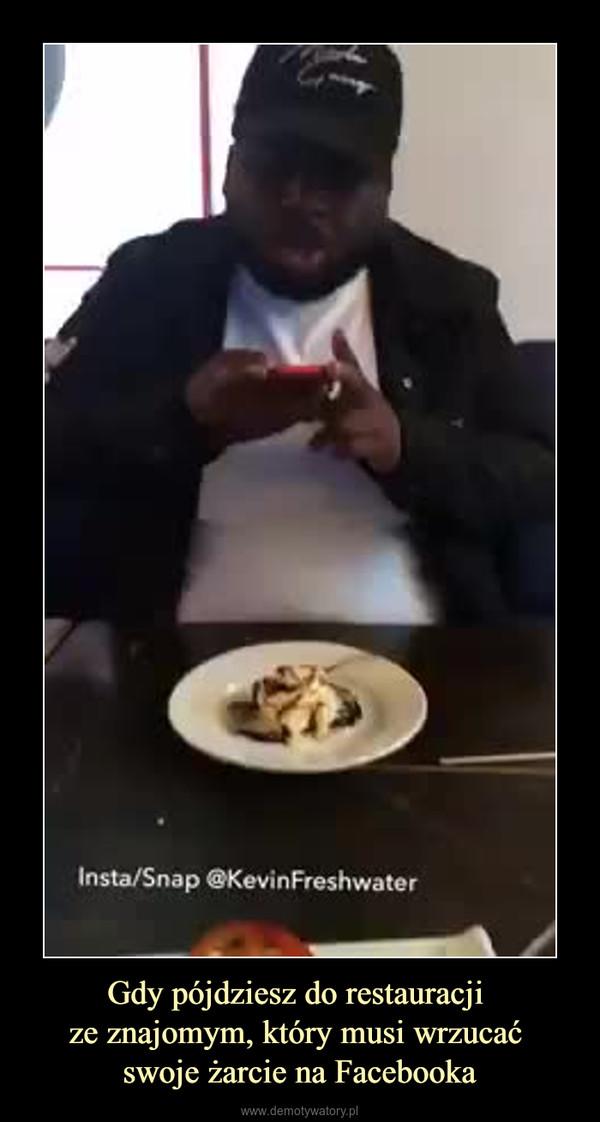 Gdy pójdziesz do restauracji ze znajomym, który musi wrzucać swoje żarcie na Facebooka –