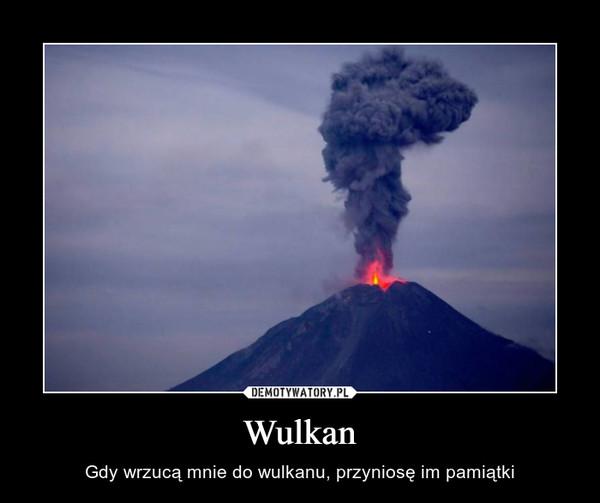 Wulkan – Gdy wrzucą mnie do wulkanu, przyniosę im pamiątki