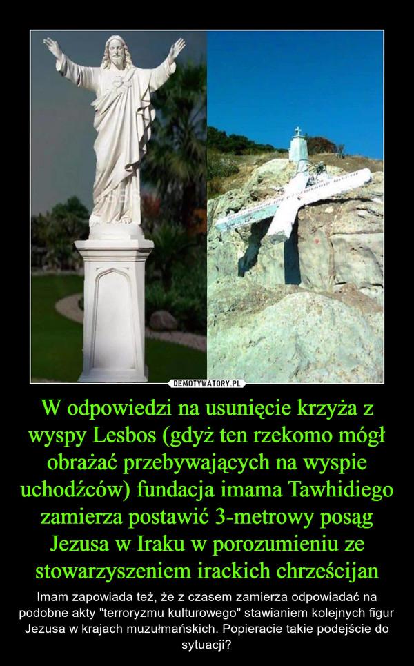 """W odpowiedzi na usunięcie krzyża z wyspy Lesbos (gdyż ten rzekomo mógł obrażać przebywających na wyspie uchodźców) fundacja imama Tawhidiego zamierza postawić 3-metrowy posąg Jezusa w Iraku w porozumieniu ze stowarzyszeniem irackich chrześcijan – Imam zapowiada też, że z czasem zamierza odpowiadać na podobne akty """"terroryzmu kulturowego"""" stawianiem kolejnych figur Jezusa w krajach muzułmańskich. Popieracie takie podejście do sytuacji?"""