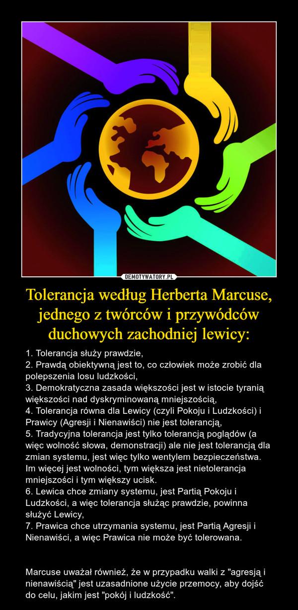 """Tolerancja według Herberta Marcuse, jednego z twórców i przywódców duchowych zachodniej lewicy: – 1. Tolerancja służy prawdzie,2. Prawdą obiektywną jest to, co człowiek może zrobić dla polepszenia losu ludzkości,3. Demokratyczna zasada większości jest w istocie tyranią większości nad dyskryminowaną mniejszością,4. Tolerancja równa dla Lewicy (czyli Pokoju i Ludzkości) i Prawicy (Agresji i Nienawiści) nie jest tolerancją,5. Tradycyjna tolerancja jest tylko tolerancją poglądów (a więc wolność słowa, demonstracji) ale nie jest tolerancją dla zmian systemu, jest więc tylko wentylem bezpieczeństwa. Im więcej jest wolności, tym większa jest nietolerancja mniejszości i tym większy ucisk.6. Lewica chce zmiany systemu, jest Partią Pokoju i Ludzkości, a więc tolerancja służąc prawdzie, powinna służyć Lewicy, 7. Prawica chce utrzymania systemu, jest Partią Agresji i Nienawiści, a więc Prawica nie może być tolerowana.Marcuse uważał również, że w przypadku walki z """"agresją i nienawiścią"""" jest uzasadnione użycie przemocy, aby dojść do celu, jakim jest """"pokój i ludzkość""""."""