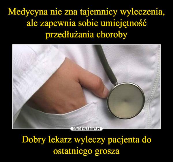 Dobry lekarz wyleczy pacjenta do ostatniego grosza –
