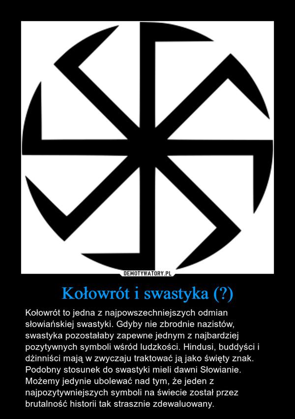 Kołowrót i swastyka (卐) – Kołowrót to jedna z najpowszechniejszych odmian słowiańskiej swastyki. Gdyby nie zbrodnie nazistów, swastyka pozostałaby zapewne jednym z najbardziej pozytywnych symboli wśród ludzkości. Hindusi, buddyści i dżinniści mają w zwyczaju traktować ją jako święty znak. Podobny stosunek do swastyki mieli dawni Słowianie. Możemy jedynie ubolewać nad tym, że jeden z najpozytywniejszych symboli na świecie został przez brutalność historii tak strasznie zdewaluowany.