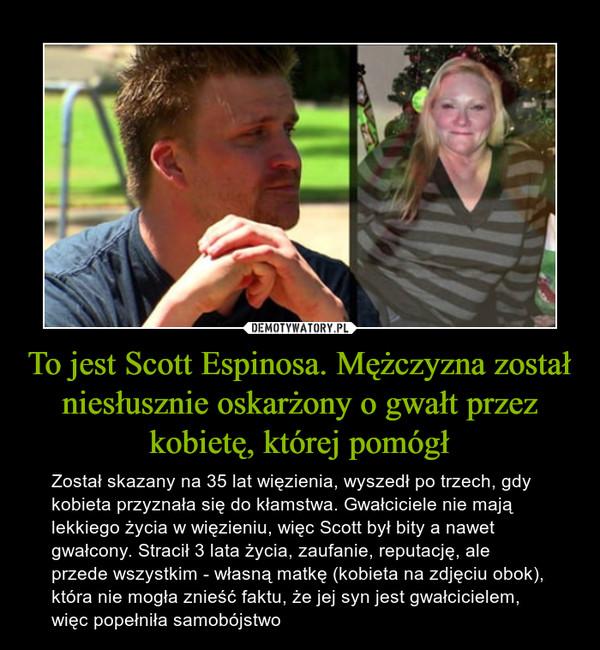 To jest Scott Espinosa. Mężczyzna został niesłusznie oskarżony o gwałt przez kobietę, której pomógł – Został skazany na 35 lat więzienia, wyszedł po trzech, gdy kobieta przyznała się do kłamstwa. Gwałciciele nie mają lekkiego życia w więzieniu, więc Scott był bity a nawet gwałcony. Stracił 3 lata życia, zaufanie, reputację, ale przede wszystkim - własną matkę (kobieta na zdjęciu obok), która nie mogła znieść faktu, że jej syn jest gwałcicielem, więc popełniła samobójstwo
