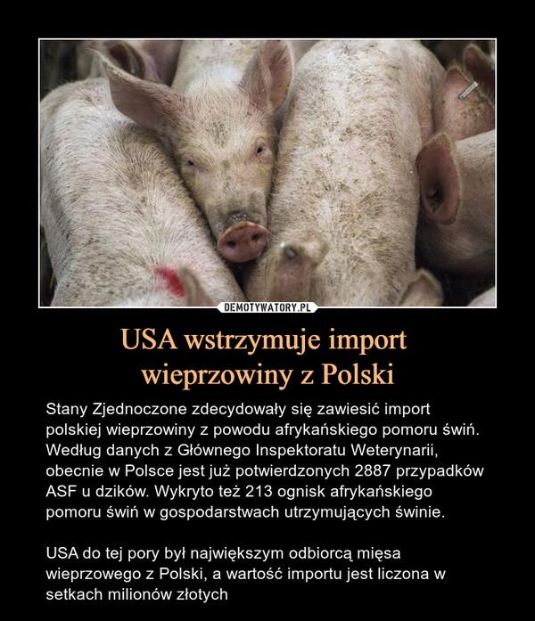USA wstrzymuje import wieprzowiny z Polski – Stany Zjednoczone zdecydowały się zawiesić import polskiej wieprzowiny z powodu afrykańskiego pomoru świń. Według danych z Głównego Inspektoratu Weterynarii, obecnie w Polsce jest już potwierdzonych 2887 przypadków ASF u dzików. Wykryto też 213 ognisk afrykańskiego pomoru świń w gospodarstwach utrzymujących świnie. USA do tej pory był największym odbiorcą mięsa wieprzowego z Polski, a wartość importu jest liczona w setkach milionów złotych