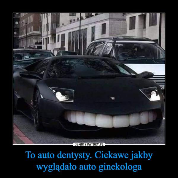 To auto dentysty. Ciekawe jakby wyglądało auto ginekologa –
