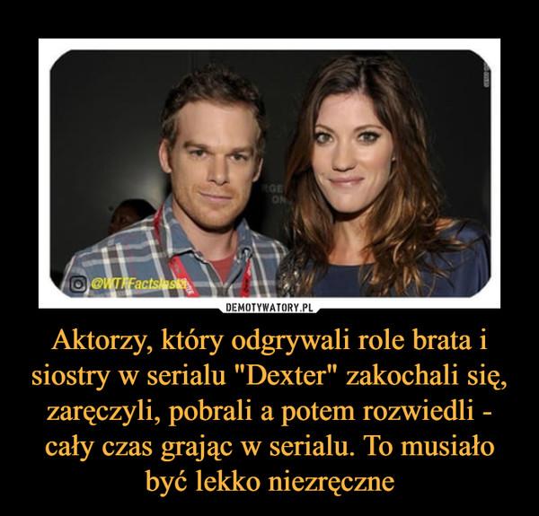 """Aktorzy, który odgrywali role brata i siostry w serialu """"Dexter"""" zakochali się, zaręczyli, pobrali a potem rozwiedli - cały czas grając w serialu. To musiało być lekko niezręczne –"""
