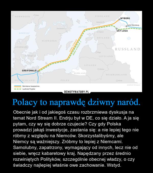 Polacy to naprawdę dziwny naród. – Obecnie jak i od jakiegoś czasu rozbrzmiewa dyskusja na temat Nord Stream II. Endrju był w DE, co się działo. A ja się pytam, czy wy się dobrze czujecie? Czy gdy Polska prowadzi jakąś inwestycje, zastania się: a nie lepiej tego nie róbmy z względu na Niemców. Skorzystalibyśmy, ale Niemcy są ważniejszy. Zróbmy to lepiej z Niemcami. Samolubny, zapatrzony, wymagający od innych, lecz nie od siebie, wręcz kabaretowy kraj. Napędzany przez średnio rozwiniętych Polityków, szczególnie obecnej władzy, o czy świadczy najlepiej właśnie owe zachowanie. Wstyd.