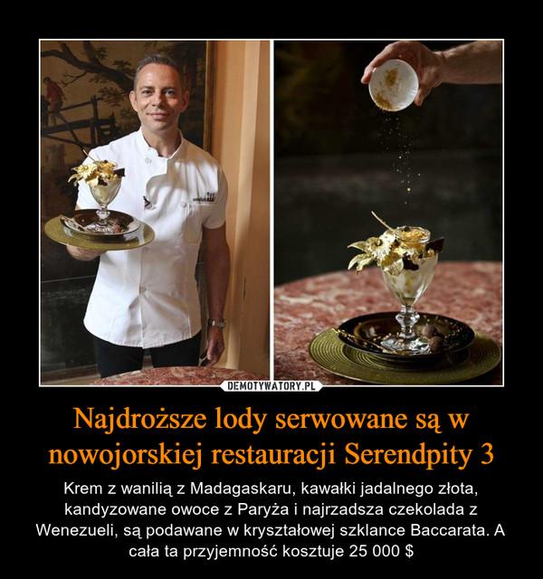 Najdroższe lody serwowane są w nowojorskiej restauracji Serendpity 3 – Krem z wanilią z Madagaskaru, kawałki jadalnego złota, kandyzowane owoce z Paryża i najrzadsza czekolada z Wenezueli, są podawane w kryształowej szklance Baccarata. A cała ta przyjemność kosztuje 25 000 $