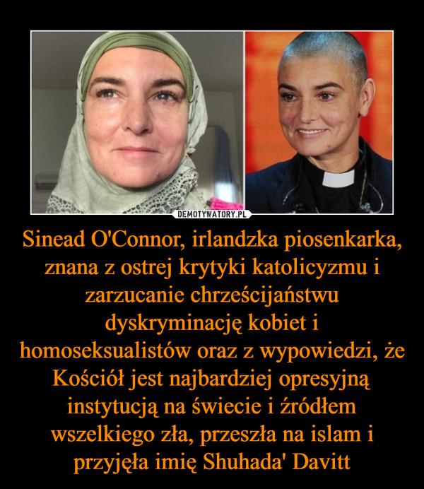 Sinead O'Connor, irlandzka piosenkarka, znana z ostrej krytyki katolicyzmu i zarzucanie chrześcijaństwu dyskryminację kobiet i homoseksualistów oraz z wypowiedzi, że Kościół jest najbardziej opresyjną instytucją na świecie i źródłem wszelkiego zła, przeszła na islam i przyjęła imię Shuhada' Davitt –