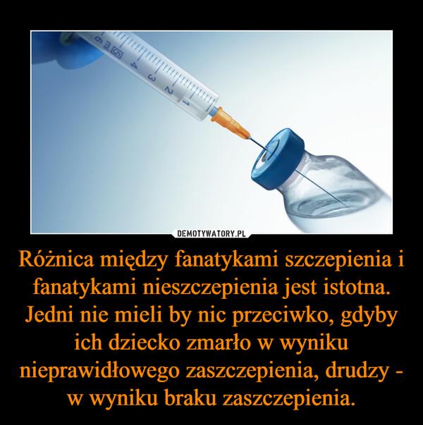Różnica między fanatykami szczepienia i fanatykami nieszczepienia jest istotna. Jedni nie mieli by nic przeciwko, gdyby ich dziecko zmarło w wyniku nieprawidłowego zaszczepienia, drudzy - w wyniku braku zaszczepienia. –