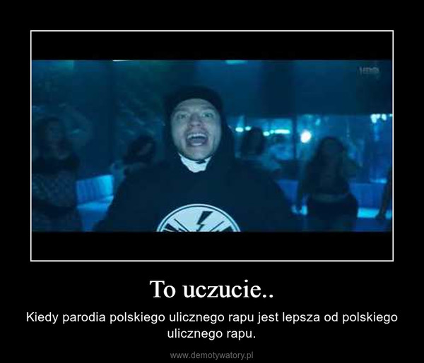 To uczucie.. – Kiedy parodia polskiego ulicznego rapu jest lepsza od polskiego ulicznego rapu.