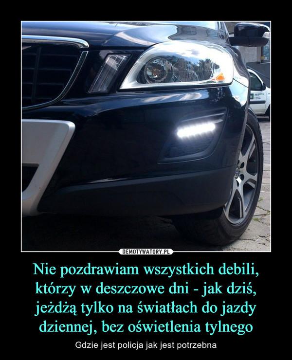 Nie pozdrawiam wszystkich debili, którzy w deszczowe dni - jak dziś, jeżdżą tylko na światłach do jazdy dziennej, bez oświetlenia tylnego – Gdzie jest policja jak jest potrzebna