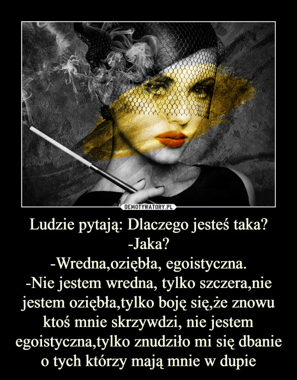Ludzie pytają: Dlaczego jesteś taka? -Jaka?-Wredna,oziębła, egoistyczna.-Nie jestem wredna, tylko szczera,nie jestem oziębła,tylko boję się,że znowu ktoś mnie skrzywdzi, nie jestem egoistyczna,tylko znudziło mi się dbanie o tych którzy mają mnie w dupie –