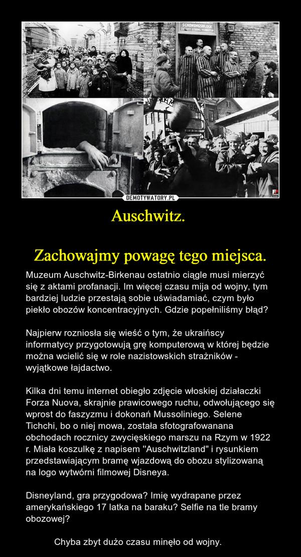 """Auschwitz. Zachowajmy powagę tego miejsca. – Muzeum Auschwitz-Birkenau ostatnio ciągle musi mierzyć się z aktami profanacji. Im więcej czasu mija od wojny, tym bardziej ludzie przestają sobie uświadamiać, czym było piekło obozów koncentracyjnych. Gdzie popełniliśmy błąd? Najpierw rozniosła się wieść o tym, że ukraińscy informatycy przygotowują grę komputerową w której będzie można wcielić się w role nazistowskich strażników - wyjątkowe łajdactwo.Kilka dni temu internet obiegło zdjęcie włoskiej działaczki Forza Nuova, skrajnie prawicowego ruchu, odwołującego się wprost do faszyzmu i dokonań Mussoliniego. Selene Tichchi, bo o niej mowa, została sfotografowanana obchodach rocznicy zwycięskiego marszu na Rzym w 1922 r. Miała koszulkę z napisem ''Auschwitzland"""" i rysunkiem przedstawiającym bramę wjazdową do obozu stylizowaną na logo wytwórni filmowej Disneya. Disneyland, gra przygodowa? Imię wydrapane przez amerykańskiego 17 latka na baraku? Selfie na tle bramy obozowej?            Chyba zbyt dużo czasu minęło od wojny."""