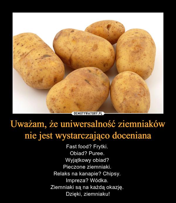 Uważam, że uniwersalność ziemniaków nie jest wystarczająco doceniana – Fast food? Frytki. Obiad? Puree. Wyjątkowy obiad? Pieczone ziemniaki. Relaks na kanapie? Chipsy. Impreza? Wódka. Ziemniaki są na każdą okazję. Dzięki, ziemniaku!