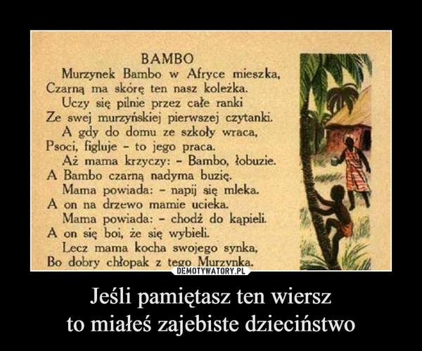 Jeśli pamiętasz ten wierszto miałeś zajebiste dzieciństwo –  BAMBO Murzynek Bambo w Afryce mieszka, Czarną ma skórę ten nasz koleżka. Uczy się pilnie przez całe ranki Ze swej murzyńskiej pierwszej czytanki. A gdy do domu ze szkoty wraca, Psoci, figluje - to jego praca. Aż marna krzyczy: - Bambo, łobuzie. A Bambo czarną nadyma buzię. Mama powiada: - napij się mleka. A on na drzewo mamie ucielca. Mama powiada: - chodż do kąpieli. A on się boi, że się wybieli Lecz mama kocha swojego synka, Bo dobry chłopak z tego Murzynka.