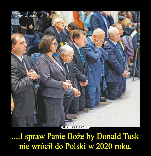 ....I spraw Panie Boże by Donald Tusk nie wrócił do Polski w 2020 roku. –