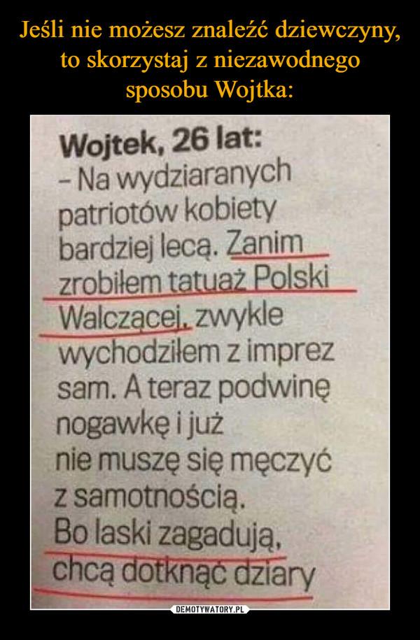 –  Wojtek, 26 lat: - Na wydziaranych patriotów kobiety bardziej leca. Zanim  zrobiłem tatuaż Polski  Walczącej, zwykle wychodziłem z imprez sam. A teraz podwinę nogawkę i już nie muszę się męczyć z samotnością. Bo laski zagadują, chcą dotknąć dziary
