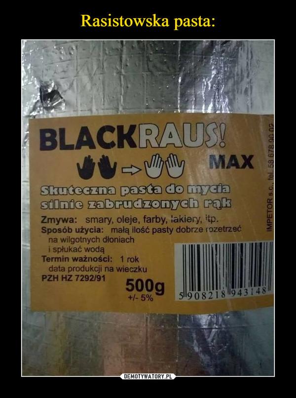 –  BLACKRAUSZmywa: smary, oleje, farby, lakiery, itp. Sposób użycia: małą ilość pasty dobrze rozetrzeć na wilgotnych dłoniach i spłukać wodą