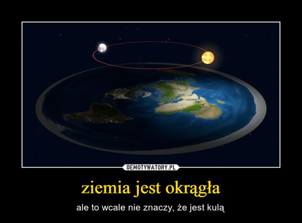 ziemia jest okrągła – ale to wcale nie znaczy, że jest kulą