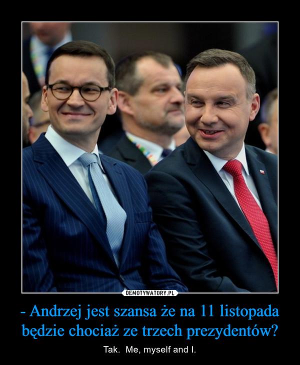 - Andrzej jest szansa że na 11 listopada będzie chociaż ze trzech prezydentów? – Tak.  Me, myself and I.