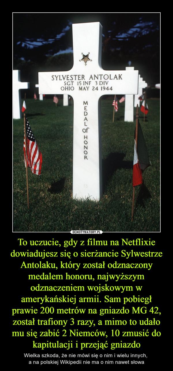 To uczucie, gdy z filmu na Netflixie dowiadujesz się o sierżancie Sylwestrze Antolaku, który został odznaczony medalem honoru, najwyższym odznaczeniem wojskowym w amerykańskiej armii. Sam pobiegł prawie 200 metrów na gniazdo MG 42, został trafiony 3 razy, a mimo to udało mu się zabić 2 Niemców, 10 zmusić do kapitulacji i przejąć gniazdo – Wielka szkoda, że nie mówi się o nim i wielu innych, a na polskiej Wikipedii nie ma o nim nawet słowa
