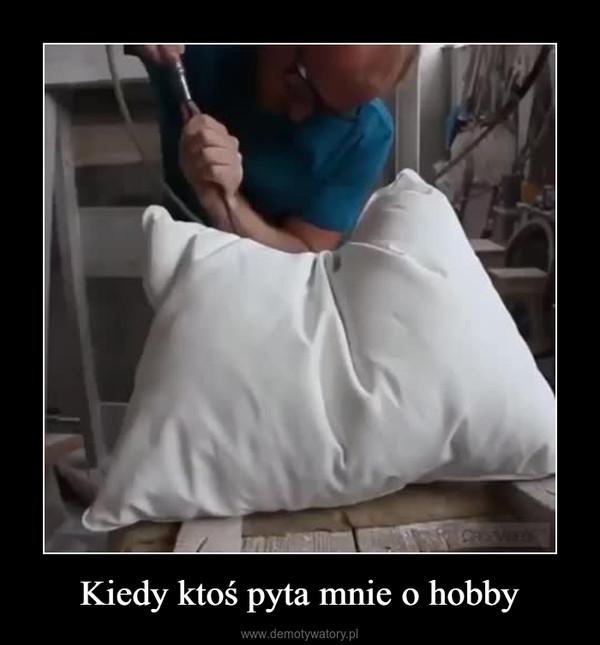 Kiedy ktoś pyta mnie o hobby –