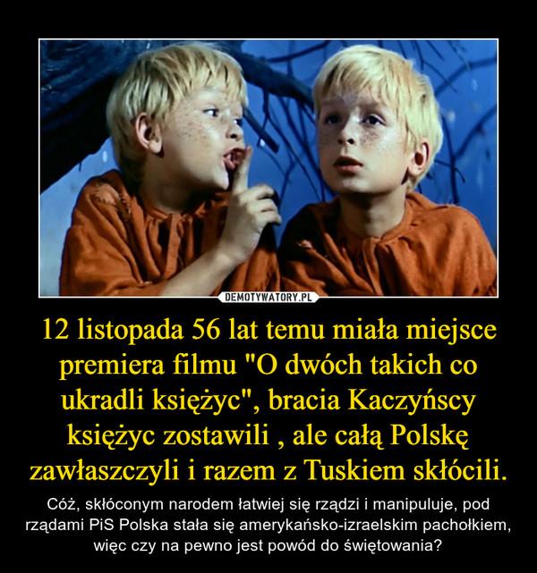 """12 listopada 56 lat temu miała miejsce premiera filmu """"O dwóch takich co ukradli księżyc"""", bracia Kaczyńscy księżyc zostawili , ale całą Polskę zawłaszczyli i razem z Tuskiem skłócili. – Cóż, skłóconym narodem łatwiej się rządzi i manipuluje, pod rządami PiS Polska stała się amerykańsko-izraelskim pachołkiem, więc czy na pewno jest powód do świętowania?"""