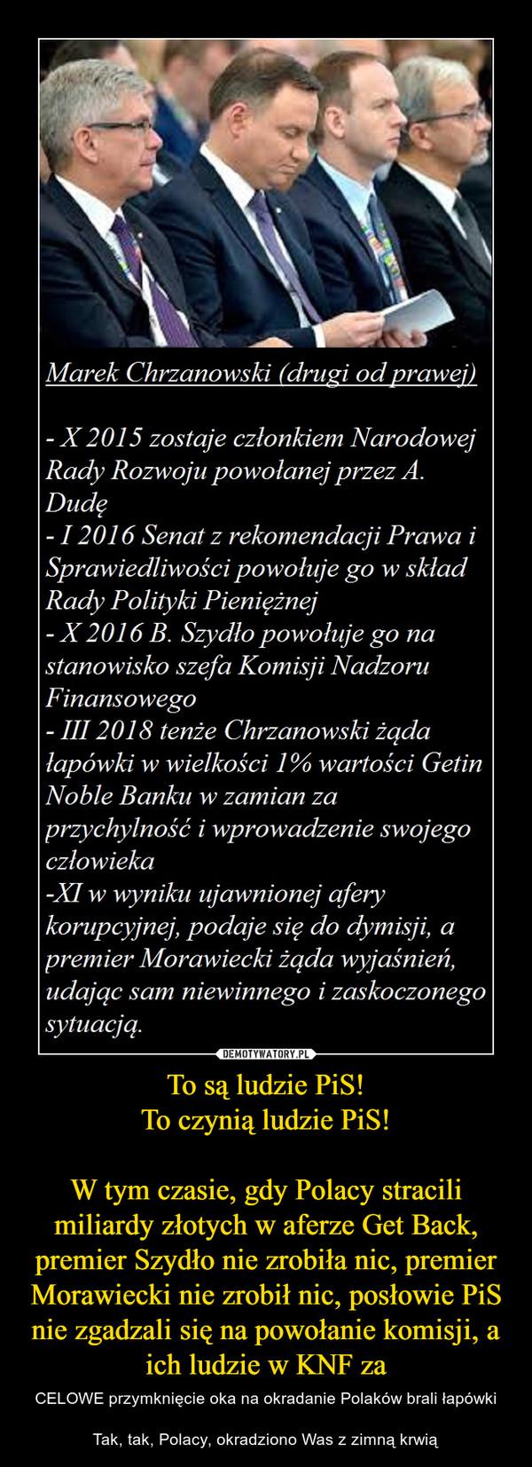 To są ludzie PiS!To czynią ludzie PiS!W tym czasie, gdy Polacy stracili miliardy złotych w aferze Get Back, premier Szydło nie zrobiła nic, premier Morawiecki nie zrobił nic, posłowie PiS nie zgadzali się na powołanie komisji, a ich ludzie w KNF za – CELOWE przymknięcie oka na okradanie Polaków brali łapówkiTak, tak, Polacy, okradziono Was z zimną krwią