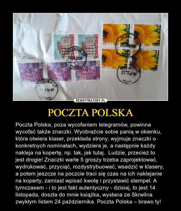 POCZTA POLSKA – Poczta Polska, poza wycofaniem telegramów, powinna wycofać także znaczki. Wyobraźcie sobie panią w okienku, która otwiera klaser, przekłada strony, wyjmuje znaczki o konkretnych nominałach, wydziera je, a następnie każdy nakleja na kopertę, np. tak, jak tutaj.  Ludzie, przecież to jest drogie! Znaczki warte 5 groszy trzeba zaprojektować, wydrukować, przyciąć, rozdystrybuować, wsadzić w klasery, a potem jeszcze na poczcie traci się czas na ich naklejanie na koperty, zamiast wpisać kwotę i przystawić stempel. A tymczasem - i to jest fakt autentyczny - dzisiaj, to jest 14 listopada, doszła do mnie książka, wysłana ze Skrwilna zwykłym listem 24 października. Poczta Polska – brawo ty!