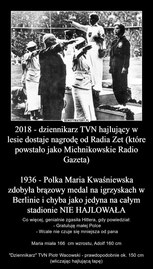 """2018 - dziennikarz TVN hajlujący w lesie dostaje nagrodę od Radia Zet (które powstało jako Michnikowskie Radio Gazeta)1936 - Polka Maria Kwaśniewska zdobyła brązowy medal na igrzyskach w Berlinie i chyba jako jedyna na całym stadionie NIE HAJLOWAŁA – Co więcej, genialnie zgasiła Hitlera, gdy powiedział: - Gratuluję małej Polce - Wcale nie czuje się mniejsza od panaMaria miała 166  cm wzrostu, Adolf 160 cm""""Dziennikarz"""" TVN Piotr Wacowski - prawdopodobnie ok. 150 cm (wliczając hajlującą łapę)"""