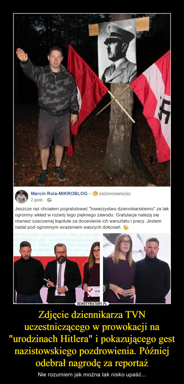 """Zdjęcie dziennikarza TVN uczestniczącego w prowokacji na """"urodzinach Hitlera"""" i pokazującego gest nazistowskiego pozdrowienia. Później odebrał nagrodę za reportaż – Nie rozumiem jak można tak nisko upaść... Marcin Rola-MIKROBLOG-zazenowany(a)2 godz.Jeszcze raz chciałem pogratulować """"towarzystwu dziennikarskiemu"""" za takogromny wkład w rozwój tego pięknego zawodu. Gratulacje należą sięównież szacownej kapitule za docenienie ich warsztatu i pracy. Jestemnadal pod ogromnym wrażeniem waszych dokonań."""