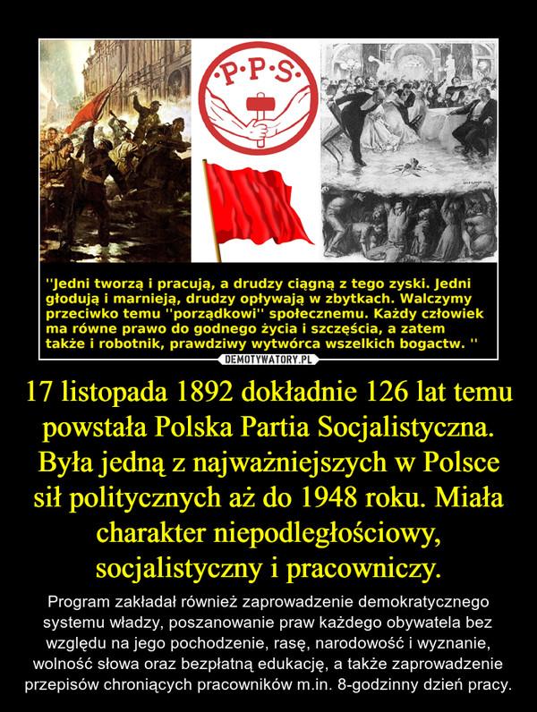 17 listopada 1892 dokładnie 126 lat temu powstała Polska Partia Socjalistyczna. Była jedną z najważniejszych w Polsce sił politycznych aż do 1948 roku. Miała charakter niepodległościowy, socjalistyczny i pracowniczy. – Program zakładał również zaprowadzenie demokratycznego systemu władzy, poszanowanie praw każdego obywatela bez względu na jego pochodzenie, rasę, narodowość i wyznanie, wolność słowa oraz bezpłatną edukację, a także zaprowadzenie przepisów chroniących pracowników m.in. 8-godzinny dzień pracy.