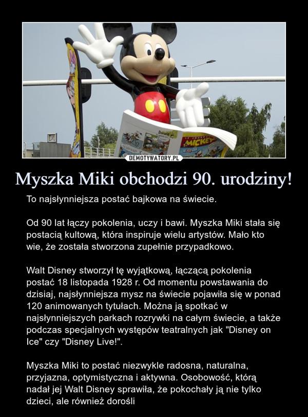 """Myszka Miki obchodzi 90. urodziny! – To najsłynniejsza postać bajkowa na świecie.Od 90 lat łączy pokolenia, uczy i bawi. Myszka Miki stała się postacią kultową, która inspiruje wielu artystów. Mało kto wie, że została stworzona zupełnie przypadkowo.Walt Disney stworzył tę wyjątkową, łączącą pokolenia postać 18 listopada 1928 r. Od momentu powstawania do dzisiaj, najsłynniejsza mysz na świecie pojawiła się w ponad 120 animowanych tytułach. Można ją spotkać w najsłynniejszych parkach rozrywki na całym świecie, a także podczas specjalnych występów teatralnych jak """"Disney on Ice"""" czy """"Disney Live!"""".Myszka Miki to postać niezwykle radosna, naturalna, przyjazna, optymistyczna i aktywna. Osobowość, którą nadał jej Walt Disney sprawiła, że pokochały ją nie tylko dzieci, ale również dorośli"""