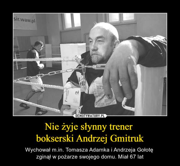 Nie żyje słynny trener bokserski Andrzej Gmitruk – Wychował m.in. Tomasza Adamka i Andrzeja Gołotę zginął w pożarze swojego domu. Miał 67 lat