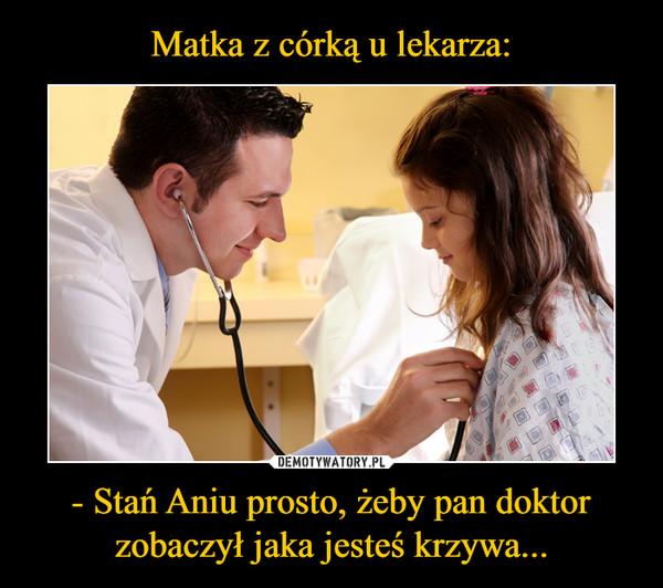 - Stań Aniu prosto, żeby pan doktor zobaczył jaka jesteś krzywa... –