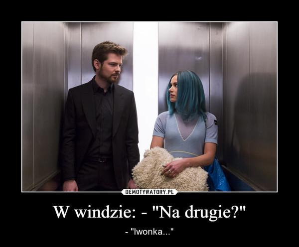 """W windzie: - """"Na drugie?"""" – - """"Iwonka..."""""""
