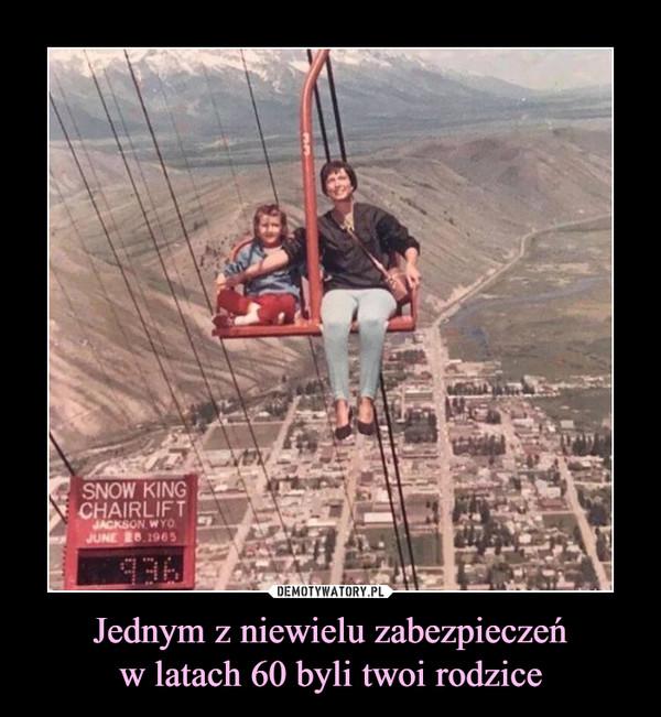 Jednym z niewielu zabezpieczeńw latach 60 byli twoi rodzice –