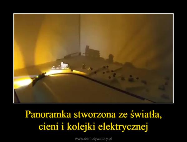Panoramka stworzona ze światła,cieni i kolejki elektrycznej –