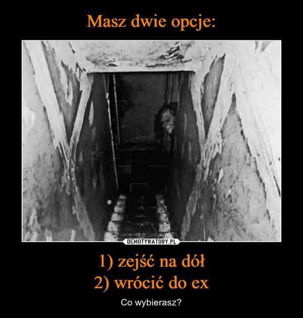 1) zejść na dół2) wrócić do ex – Co wybierasz?