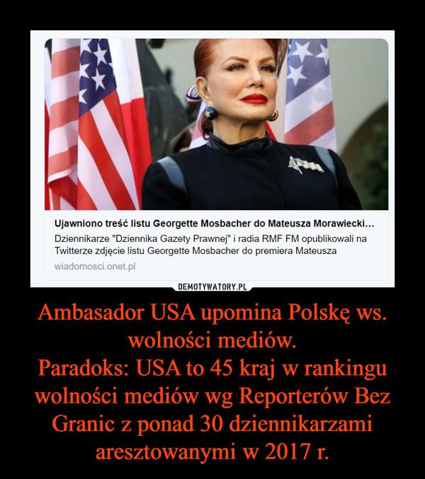 Ambasador USA upomina Polskę ws. wolności mediów.Paradoks: USA to 45 kraj w rankingu wolności mediów wg Reporterów Bez Granic z ponad 30 dziennikarzami aresztowanymi w 2017 r. –