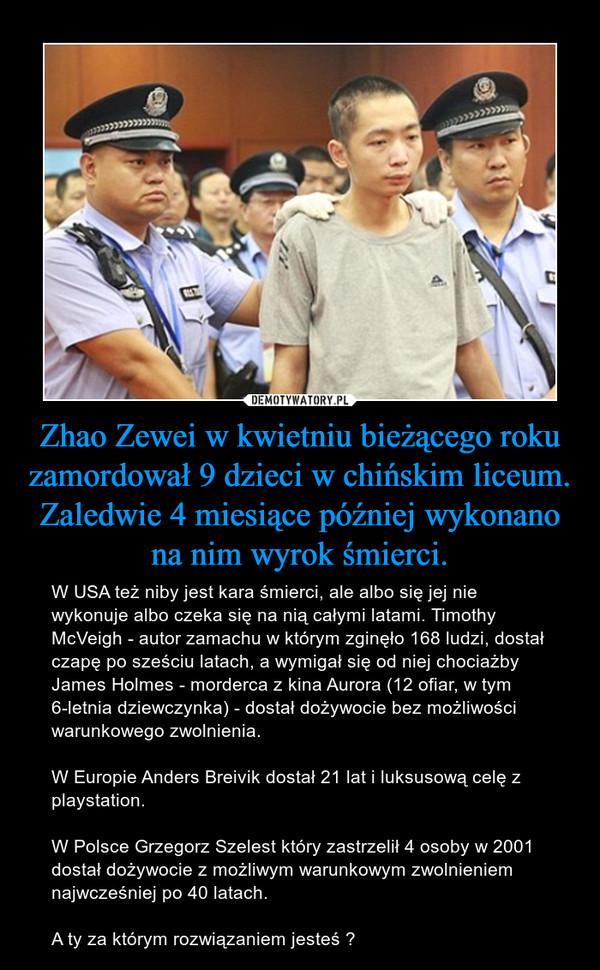 Zhao Zewei w kwietniu bieżącego roku zamordował 9 dzieci w chińskim liceum. Zaledwie 4 miesiące później wykonano na nim wyrok śmierci. – W USA też niby jest kara śmierci, ale albo się jej nie wykonuje albo czeka się na nią całymi latami. Timothy McVeigh - autor zamachu w którym zginęło 168 ludzi, dostał czapę po sześciu latach, a wymigał się od niej chociażby James Holmes - morderca z kina Aurora (12 ofiar, w tym 6-letnia dziewczynka) - dostał dożywocie bez możliwości warunkowego zwolnienia.W Europie Anders Breivik dostał 21 lat i luksusową celę z playstation.W Polsce Grzegorz Szelest który zastrzelił 4 osoby w 2001 dostał dożywocie z możliwym warunkowym zwolnieniem najwcześniej po 40 latach.A ty za którym rozwiązaniem jesteś ?