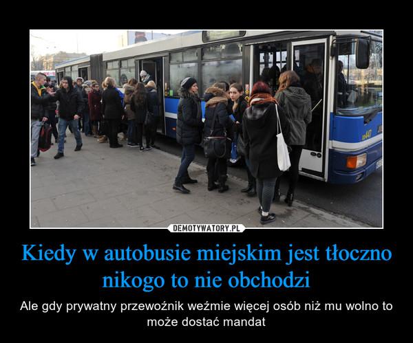 Kiedy w autobusie miejskim jest tłoczno nikogo to nie obchodzi – Ale gdy prywatny przewoźnik weźmie więcej osób niż mu wolno to może dostać mandat