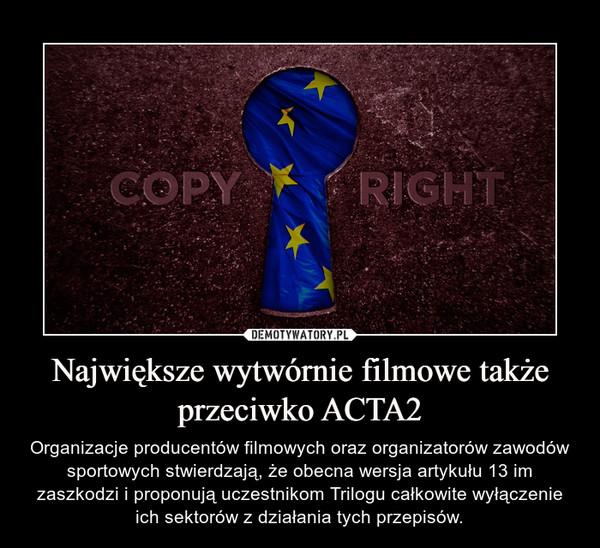 Największe wytwórnie filmowe także przeciwko ACTA2 – Organizacje producentów filmowych oraz organizatorów zawodów sportowych stwierdzają, że obecna wersja artykułu 13 im zaszkodzi i proponują uczestnikom Trilogu całkowite wyłączenie ich sektorów z działania tych przepisów.