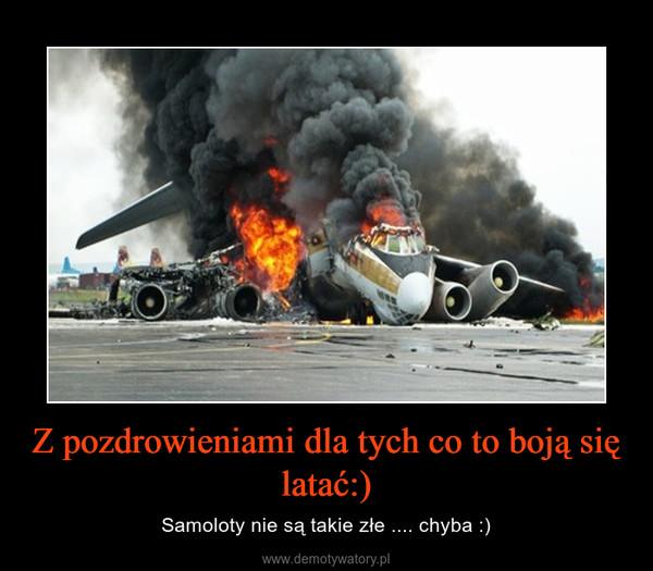Z pozdrowieniami dla tych co to boją się latać:) – Samoloty nie są takie złe .... chyba :)