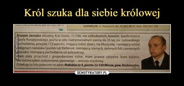 –  GARWOLIN: ul. Staszica 6, tel. 25 682 4807. kom. 505 CG3 Kryspin Jasiejko aktualny Król Polski, 51/166 nie volksdeutsch, kawaler, spadkobierca fa Poniatowskiego, pozna w celu matrymonialnym pannę do 35 lat, nie żydowskiego nia, powyżej 172 wzrostu, mogącą rodzić dzieci, nie Murzynkę, niemającą wśród h nazwiska Spustek lub Stefaniuk, niemającą czarnych, zielonych lub czerwonych niemającą pochodzenia od półzwierzątl • am stały przychód i gospodarstwo rolne, mam prawie sztywne lewe kolano, rozćwiczyłem usztywnienia gipsowego - rencista wojskowy: Oczekuję na listy polecone na adres: Mołożów nr 4, poczta 22-530 Mircze, pow. Hrubieszów.
