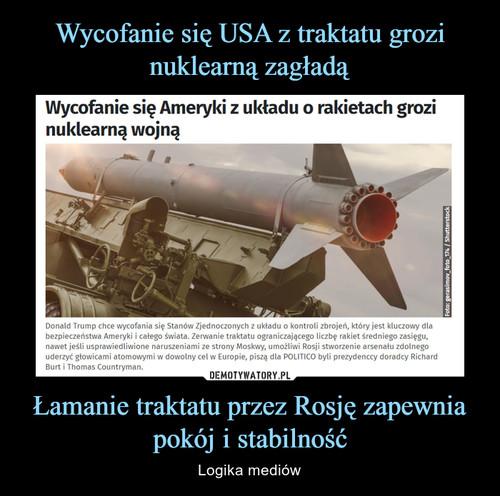 Wycofanie się USA z traktatu grozi nuklearną zagładą Łamanie traktatu przez Rosję zapewnia pokój i stabilność