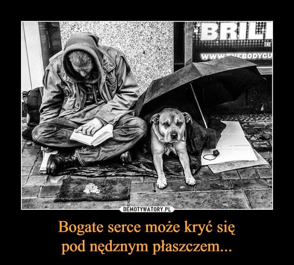 Bogate serce może kryć siępod nędznym płaszczem... –