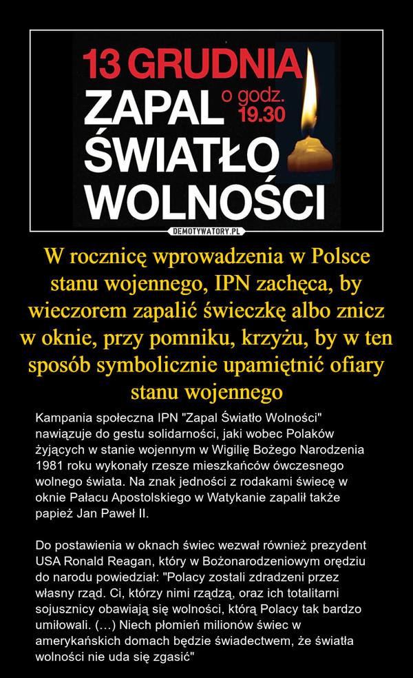 """W rocznicę wprowadzenia w Polsce stanu wojennego, IPN zachęca, by wieczorem zapalić świeczkę albo znicz w oknie, przy pomniku, krzyżu, by w ten sposób symbolicznie upamiętnić ofiary stanu wojennego – Kampania społeczna IPN """"Zapal Światło Wolności"""" nawiązuje do gestu solidarności, jaki wobec Polaków żyjących w stanie wojennym w Wigilię Bożego Narodzenia 1981 roku wykonały rzesze mieszkańców ówczesnego wolnego świata. Na znak jedności z rodakami świecę w oknie Pałacu Apostolskiego w Watykanie zapalił także papież Jan Paweł II. Do postawienia w oknach świec wezwał również prezydent USA Ronald Reagan, który w Bożonarodzeniowym orędziu do narodu powiedział: """"Polacy zostali zdradzeni przez własny rząd. Ci, którzy nimi rządzą, oraz ich totalitarni sojusznicy obawiają się wolności, którą Polacy tak bardzo umiłowali. (…) Niech płomień milionów świec w amerykańskich domach będzie świadectwem, że światła wolności nie uda się zgasić"""""""